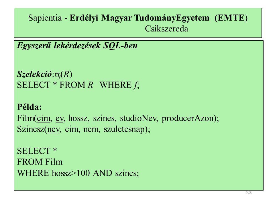 Sapientia - Erdélyi Magyar TudományEgyetem (EMTE) Csíkszereda Egyszerű lekérdezések SQL-ben Szelekció:  f (R) SELECT * FROM RWHERE f; Példa: Film(cim, ev, hossz, szines, studioNev, producerAzon); Szinesz(nev, cim, nem, szuletesnap); SELECT * FROM Film WHERE hossz>100 AND szines; 22