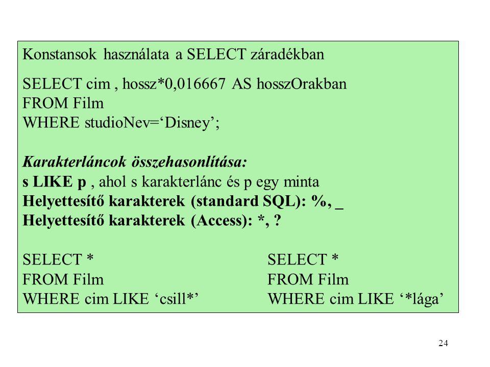 Konstansok használata a SELECT záradékban SELECT cim, hossz*0,016667 AS hosszOrakban FROM Film WHERE studioNev='Disney'; Karakterláncok összehasonlítása: s LIKE p, ahol s karakterlánc és p egy minta Helyettesítő karakterek (standard SQL): %, _ Helyettesítő karakterek (Access): *, SELECT *FROM Film WHERE cim LIKE 'csill*'WHERE cim LIKE '*lága' 24
