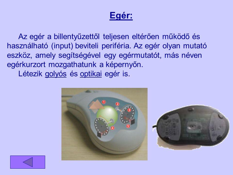 Egér: Az egér a billentyűzettől teljesen eltérően működő és használható (input) beviteli periféria. Az egér olyan mutató eszköz, amely segítségével eg