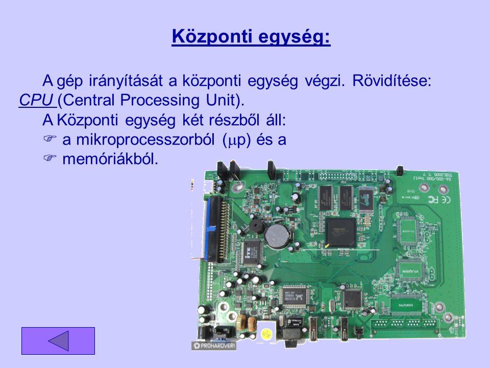 Központi egység: A gép irányítását a központi egység végzi. Rövidítése: CPU (Central Processing Unit). A Központi egység két részből áll:  a mikropro