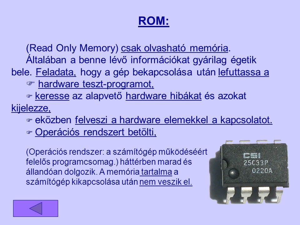 ROM: (Read Only Memory) csak olvasható memória. Általában a benne lévő információkat gyárilag égetik bele. Feladata, hogy a gép bekapcsolása után lefu