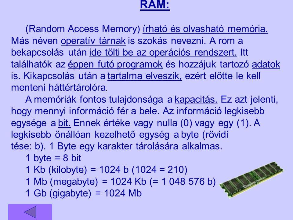 RAM: (Random Access Memory) írható és olvasható memória. Más néven operatív tárnak is szokás nevezni. A rom a bekapcsolás után ide tölti be az operáci