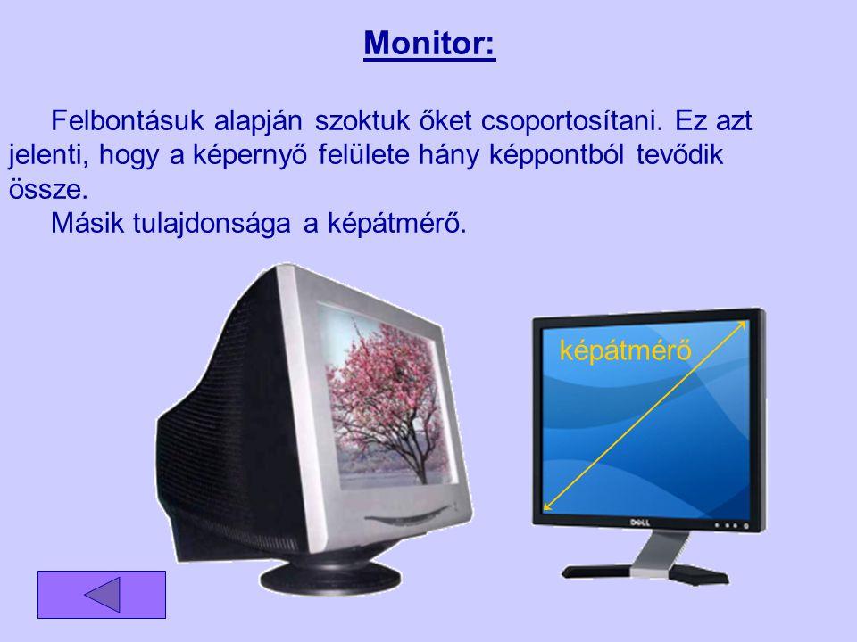 Monitor: Felbontásuk alapján szoktuk őket csoportosítani. Ez azt jelenti, hogy a képernyő felülete hány képpontból tevődik össze. Másik tulajdonsága a