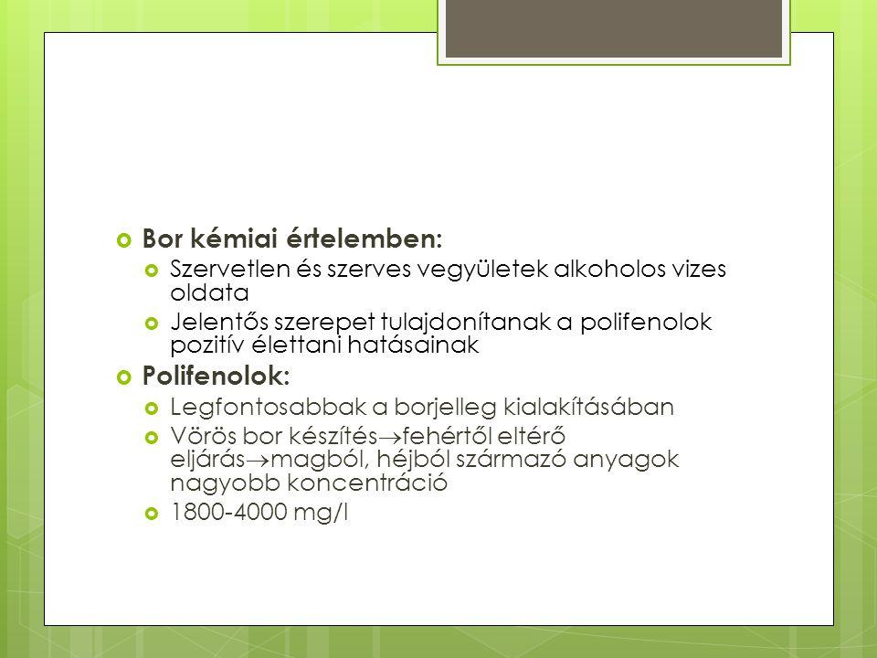  Bor kémiai értelemben:  Szervetlen és szerves vegyületek alkoholos vizes oldata  Jelentős szerepet tulajdonítanak a polifenolok pozitív élettani hatásainak  Polifenolok:  Legfontosabbak a borjelleg kialakításában  Vörös bor készítés  fehértől eltérő eljárás  magból, héjból származó anyagok nagyobb koncentráció  1800-4000 mg/l