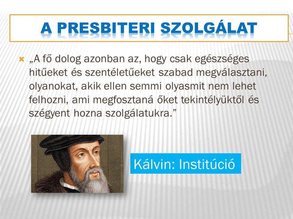 """ """"A fő dolog azonban az, hogy csak egészséges hitűeket és szentéletűeket szabad megválasztani, olyanokat, akik ellen semmi olyasmit nem lehet felhozni, ami megfosztaná őket tekintélyüktől és szégyent hozna szolgálatukra. Kálvin: Institúció"""