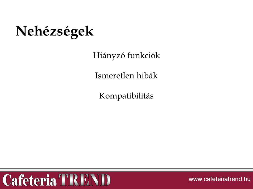 Nehézségek Hiányzó funkciók Ismeretlen hibák Kompatibilitás www.cafeteriatrend.hu