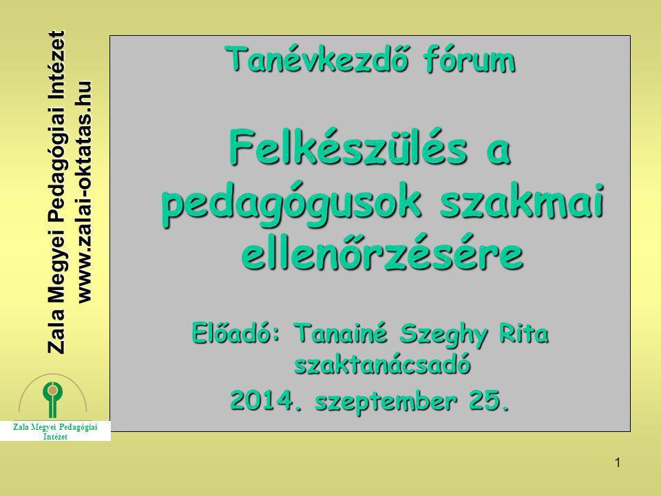 1 Tanévkezdő fórum Felkészülés a pedagógusok szakmai ellenőrzésére Előadó: Tanainé Szeghy Rita szaktanácsadó 2014. szeptember 25. Zala Megyei Pedagógi