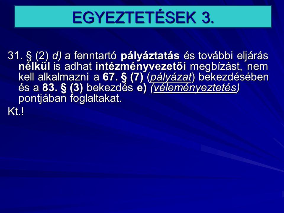 EGYEZTETÉSEK 3. 31. § (2) d) a fenntartó pályáztatás és további eljárás nélkül is adhat intézményvezetői megbízást, nem kell alkalmazni a 67. § (7) (p