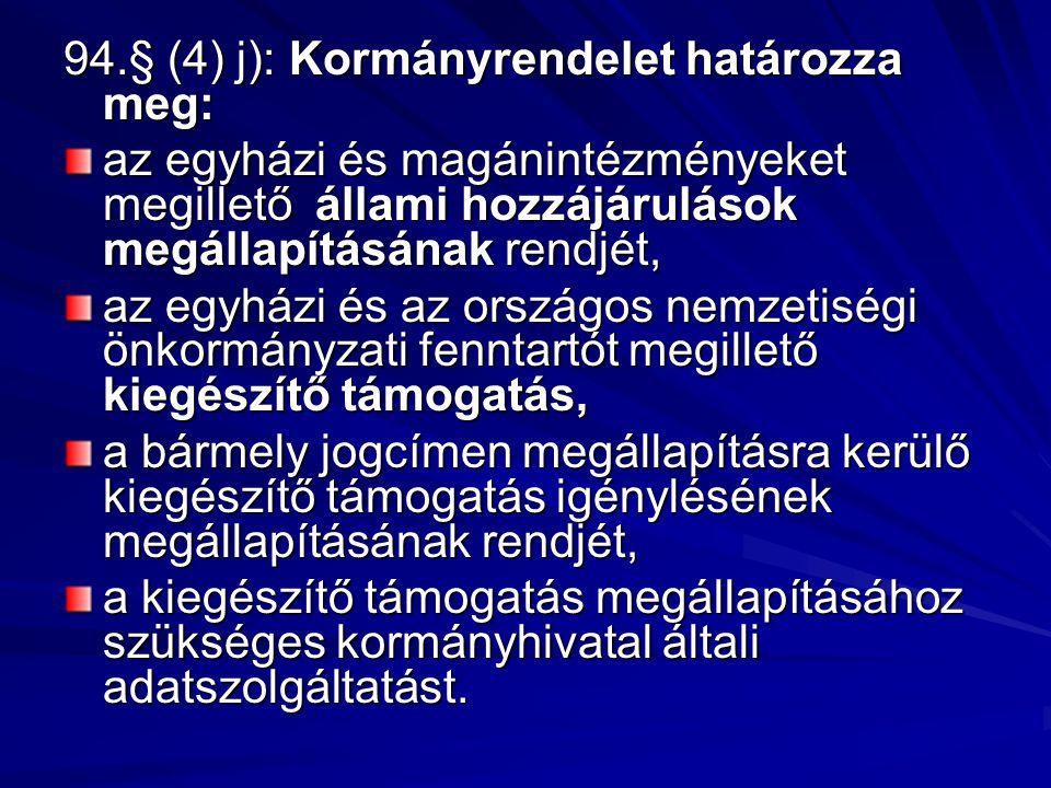 94.§ (4) j): Kormányrendelet határozza meg: az egyházi és magánintézményeket megillető állami hozzájárulások megállapításának rendjét, az egyházi és a