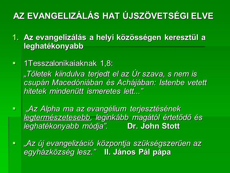 """AZ EVANGELIZÁLÁS HAT ÚJSZÖVETSÉGI ELVE 1.Az evangelizálás a helyi közösségen keresztül a leghatékonyabb  1Tesszalonikaiaknak 1,8: """"Tőletek kiindulva terjedt el az Úr szava, s nem is csupán Macedóniában és Achájában: Istenbe vetett hitetek mindenütt ismeretes lett...  """"Az Alpha ma az evangélium terjesztésének legtermészetesebb, leginkább magától értetődő és leghatékonyabb módja .Dr."""