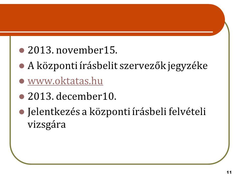 11 2013. november15. A központi írásbelit szervezők jegyzéke www.oktatas.hu 2013. december10. Jelentkezés a központi írásbeli felvételi vizsgára