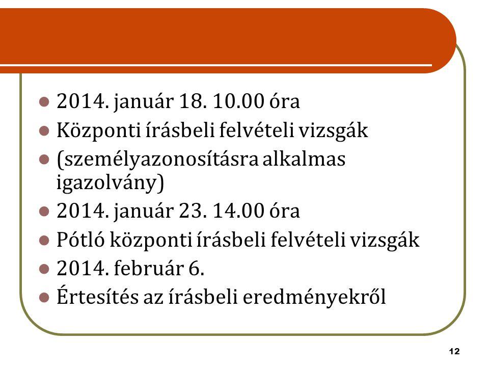 12 2014. január 18. 10.00 óra Központi írásbeli felvételi vizsgák (személyazonosításra alkalmas igazolvány) 2014. január 23. 14.00 óra Pótló központi