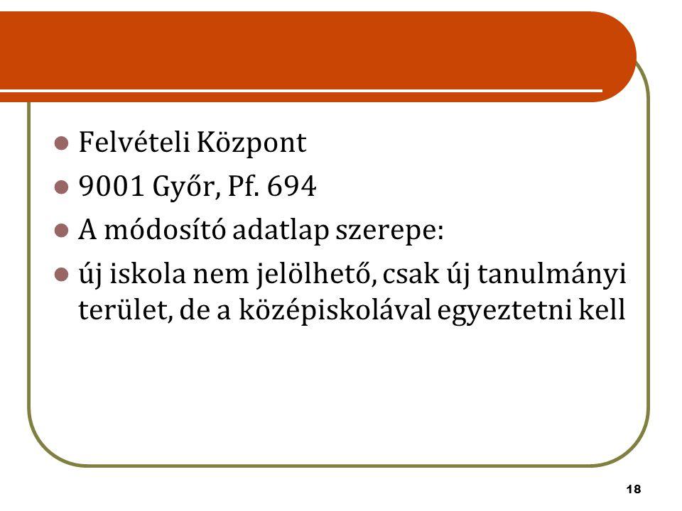 Felvételi Központ 9001 Győr, Pf. 694 A módosító adatlap szerepe: új iskola nem jelölhető, csak új tanulmányi terület, de a középiskolával egyeztetni k