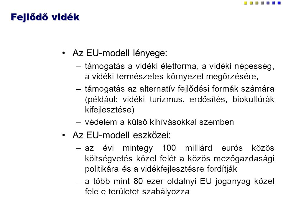 Fejlődő vidék Az EU-modell lényege: –támogatás a vidéki életforma, a vidéki népesség, a vidéki természetes környezet megőrzésére, –támogatás az alternatív fejlődési formák számára (például: vidéki turizmus, erdősítés, biokultúrák kifejlesztése) –védelem a külső kihívásokkal szemben Az EU-modell eszközei: –az évi mintegy 100 milliárd eurós közös költségvetés közel felét a közös mezőgazdasági politikára és a vidékfejlesztésre fordítják –a több mint 80 ezer oldalnyi EU joganyag közel fele e területet szabályozza