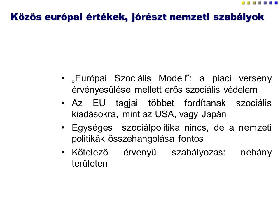 """Közös európai értékek, jórészt nemzeti szabályok """"Európai Szociális Modell : a piaci verseny érvényesülése mellett erős szociális védelem Az EU tagjai többet fordítanak szociális kiadásokra, mint az USA, vagy Japán Egységes szociálpolitika nincs, de a nemzeti politikák összehangolása fontos Kötelező érvényű szabályozás: néhány területen"""