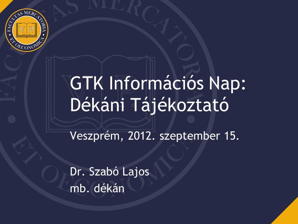 GTK Információs Nap: Dékáni Tájékoztató Veszprém, 2012. szeptember 15. Dr. Szabó Lajos mb. dékán