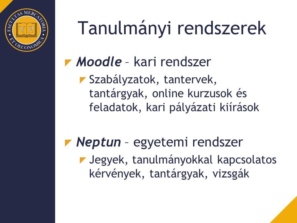 Tanulmányi rendszerek Moodle – kari rendszer Szabályzatok, tantervek, tantárgyak, online kurzusok és feladatok, kari pályázati kiírások Neptun – egyetemi rendszer Jegyek, tanulmányokkal kapcsolatos kérvények, tantárgyak, vizsgák