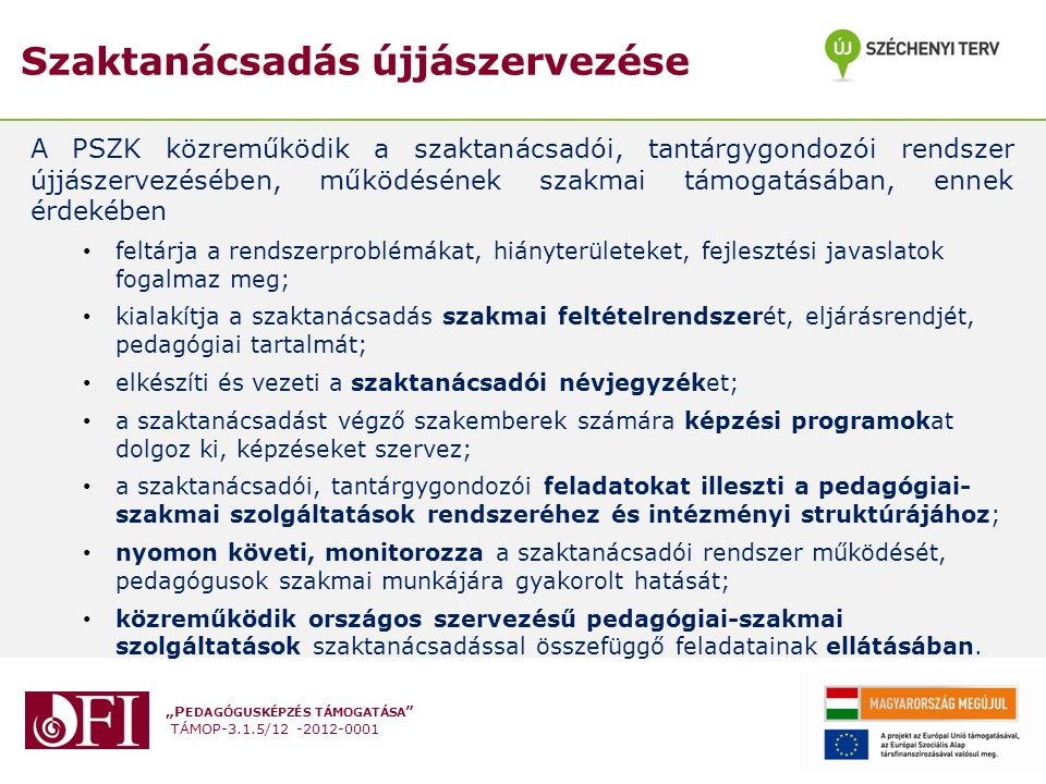 """""""P EDAGÓGUSKÉPZÉS TÁMOGATÁSA TÁMOP-3.1.5/12 -2012-0001 Szaktanácsadás újjászervezése A PSZK közreműködik a szaktanácsadói, tantárgygondozói rendszer újjászervezésében, működésének szakmai támogatásában, ennek érdekében feltárja a rendszerproblémákat, hiányterületeket, fejlesztési javaslatok fogalmaz meg; kialakítja a szaktanácsadás szakmai feltételrendszerét, eljárásrendjét, pedagógiai tartalmát; elkészíti és vezeti a szaktanácsadói névjegyzéket; a szaktanácsadást végző szakemberek számára képzési programokat dolgoz ki, képzéseket szervez; a szaktanácsadói, tantárgygondozói feladatokat illeszti a pedagógiai- szakmai szolgáltatások rendszeréhez és intézményi struktúrájához; nyomon követi, monitorozza a szaktanácsadói rendszer működését, pedagógusok szakmai munkájára gyakorolt hatását; közreműködik országos szervezésű pedagógiai-szakmai szolgáltatások szaktanácsadással összefüggő feladatainak ellátásában."""