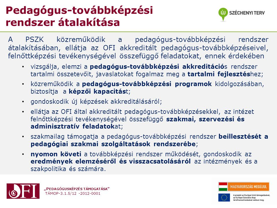 """""""P EDAGÓGUSKÉPZÉS TÁMOGATÁSA TÁMOP-3.1.5/12 -2012-0001 Pedagógus-továbbképzési rendszer átalakítása A PSZK közreműködik a pedagógus-továbbképzési rendszer átalakításában, ellátja az OFI akkreditált pedagógus-továbbképzéseivel, felnőttképzési tevékenységével összefüggő feladatokat, ennek érdekében vizsgálja, elemzi a pedagógus-továbbképzési akkreditációs rendszer tartalmi összetevőit, javaslatokat fogalmaz meg a tartalmi fejlesztéshez; közreműködik a pedagógus-továbbképzési programok kidolgozásában, biztosítja a képzői kapacitást; gondoskodik új képzések akkreditálásáról; ellátja az OFI által akkreditált pedagógus-továbbképzésekkel, az intézet felnőttképzési tevékenységével összefüggő szakmai, szervezési és adminisztratív feladatokat; szakmailag támogatja a pedagógus-továbbképzési rendszer beillesztését a pedagógiai szakmai szolgáltatások rendszerébe; nyomon követi a továbbképzési rendszer működését, gondoskodik az eredmények elemzéséről és visszacsatolásáról az intézmények és a szakpolitika és számára."""