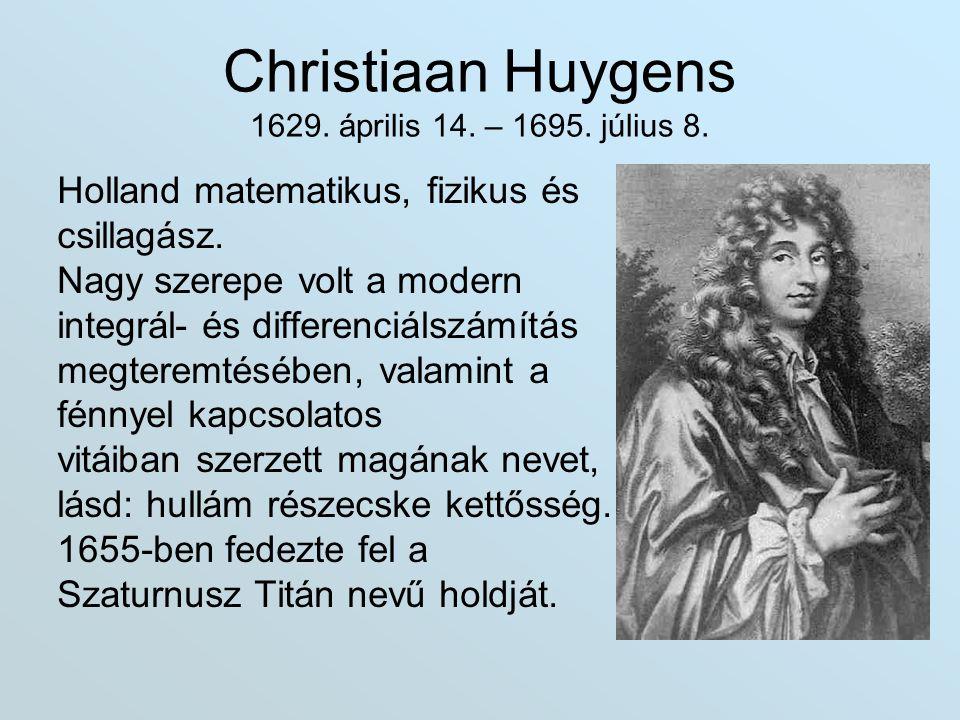 Christiaan Huygens 1629. április 14. – 1695. július 8. Holland matematikus, fizikus és csillagász. Nagy szerepe volt a modern integrál- és differenciá