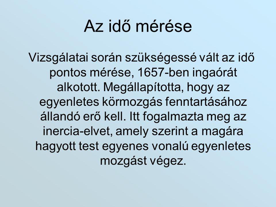 Az idő mérése Vizsgálatai során szükségessé vált az idő pontos mérése, 1657-ben ingaórát alkotott. Megállapította, hogy az egyenletes körmozgás fennta