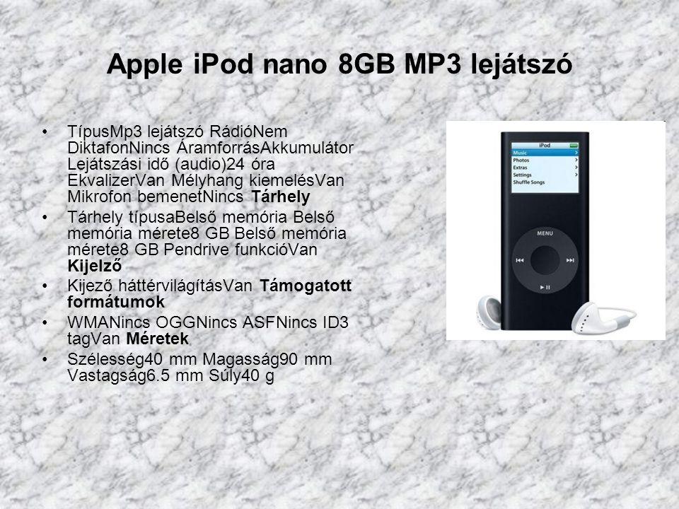 Apple iPod nano 8GB MP3 lejátszó TípusMp3 lejátszó RádióNem DiktafonNincs ÁramforrásAkkumulátor Lejátszási idő (audio)24 óra EkvalizerVan Mélyhang kiemelésVan Mikrofon bemenetNincs Tárhely Tárhely típusaBelső memória Belső memória mérete8 GB Belső memória mérete8 GB Pendrive funkcióVan Kijelző Kijező háttérvilágításVan Támogatott formátumok WMANincs OGGNincs ASFNincs ID3 tagVan Méretek Szélesség40 mm Magasság90 mm Vastagság6.5 mm Súly40 g
