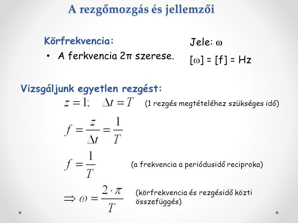 A rezgőmozgás és jellemzői A ferkvencia 2π szerese. Körfrekvencia: Jele:  [  ] = [f] = Hz Vizsgáljunk egyetlen rezgést: (1 rezgés megtételéhez szüks