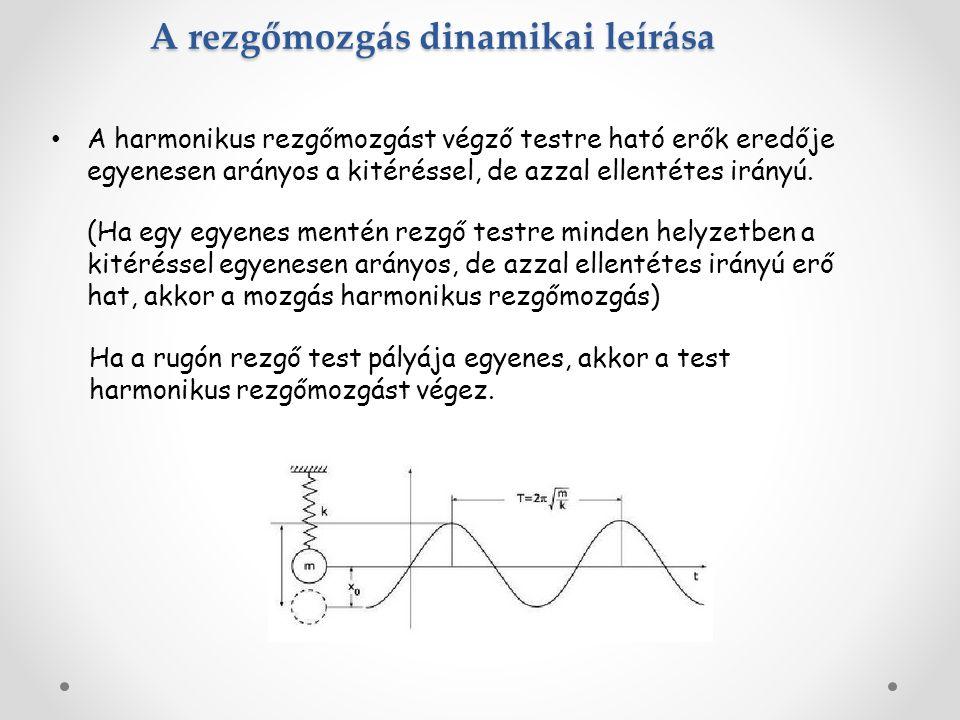 A rezgőmozgás dinamikai leírása A harmonikus rezgőmozgást végző testre ható erők eredője egyenesen arányos a kitéréssel, de azzal ellentétes irányú. (