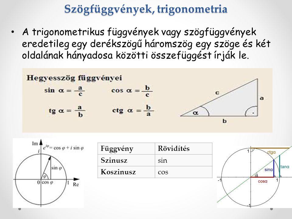 Szögfüggvények, trigonometria A trigonometrikus függvények vagy szögfüggvények eredetileg egy derékszögű háromszög egy szöge és két oldalának hányadosa közötti összefüggést írják le.
