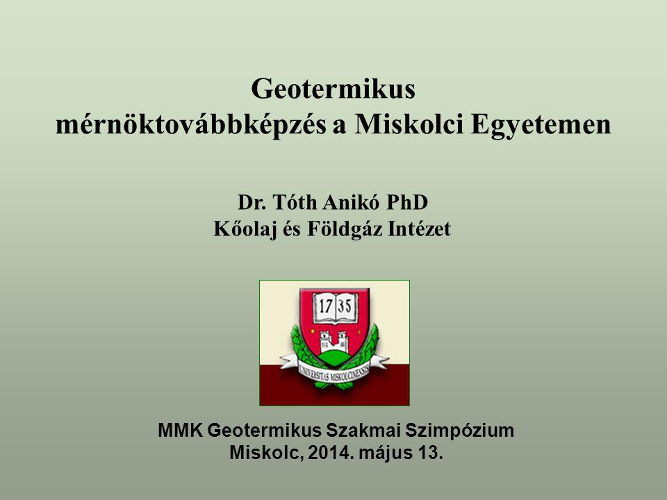 Dr. Tóth Anikó PhD Kőolaj és Földgáz Intézet Geotermikus mérnöktovábbképzés a Miskolci Egyetemen MMK Geotermikus Szakmai Szimpózium Miskolc, 2014. máj