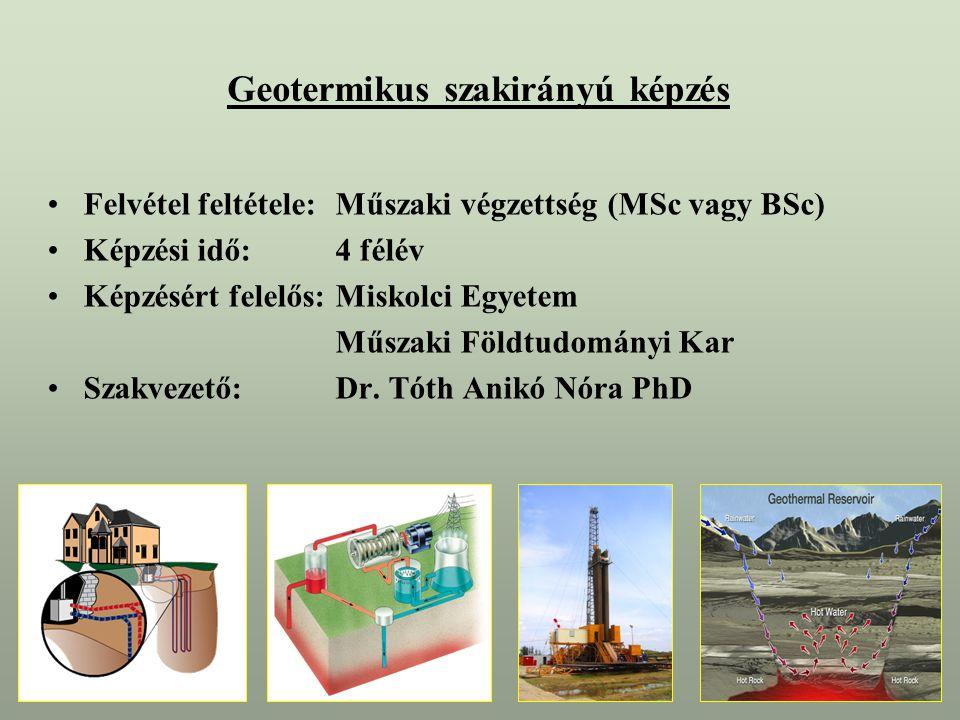 Geotermikus szakirányú képzés Felvétel feltétele:Műszaki végzettség (MSc vagy BSc) Képzési idő:4 félév Képzésért felelős:Miskolci Egyetem Műszaki Földtudományi Kar Szakvezető:Dr.