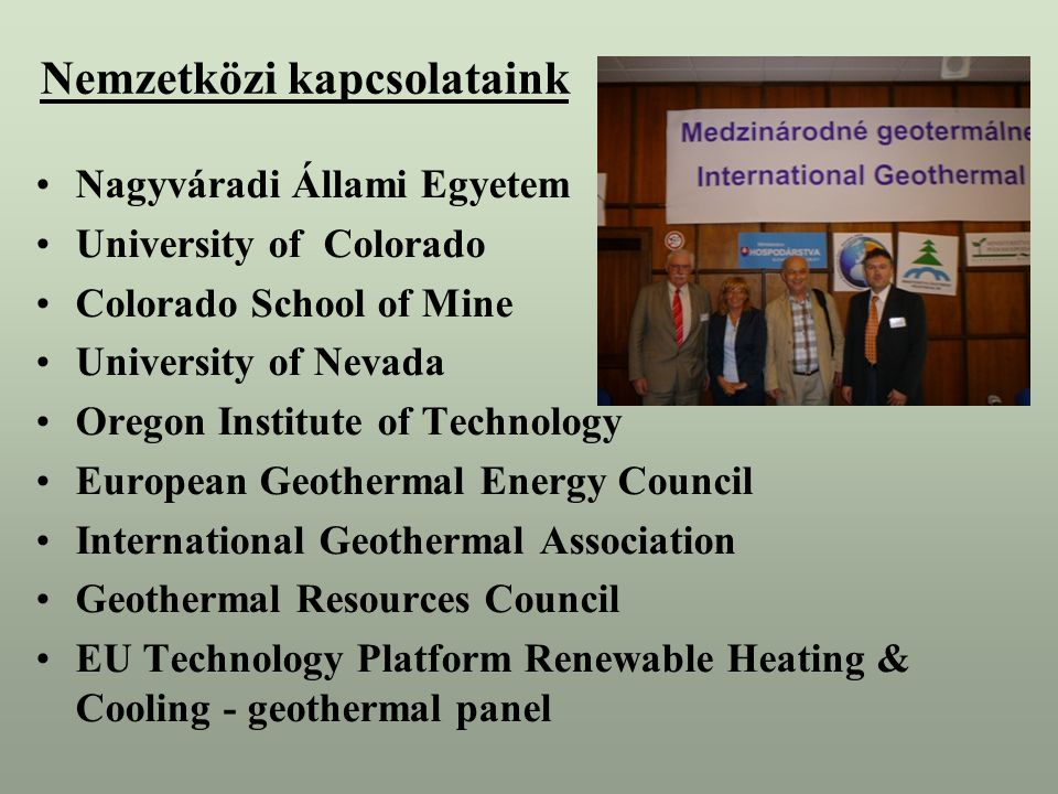 Nemzetközi kapcsolataink Nagyváradi Állami Egyetem University of Colorado Colorado School of Mine University of Nevada Oregon Institute of Technology European Geothermal Energy Council International Geothermal Association Geothermal Resources Council EU Technology Platform Renewable Heating & Cooling - geothermal panel