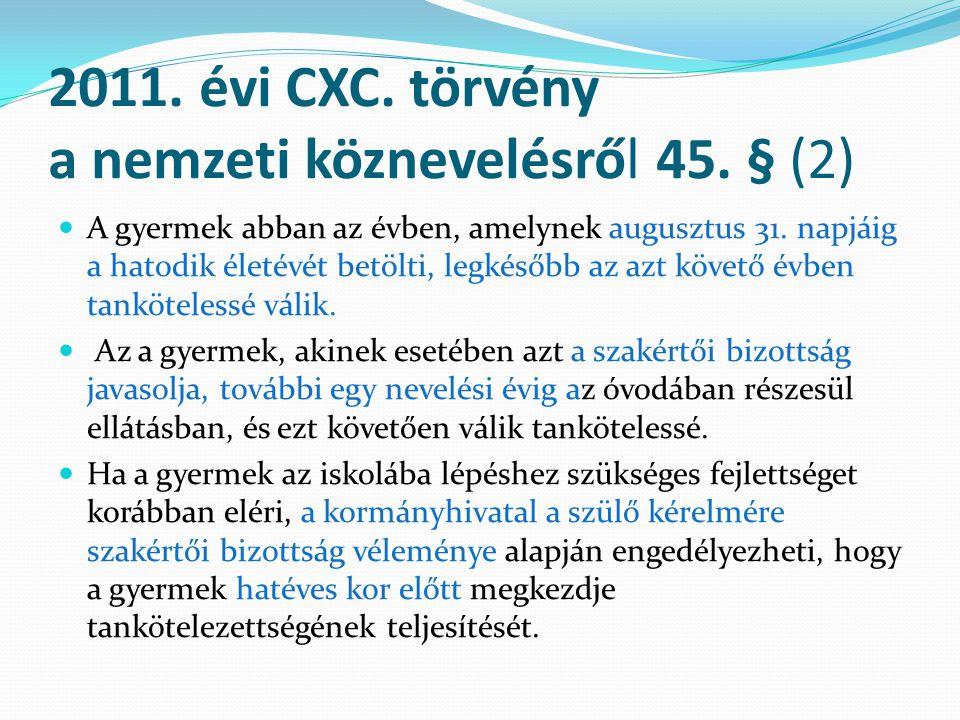 2011. évi CXC. törvény a nemzeti köznevelésről 45. § (2) A gyermek abban az évben, amelynek augusztus 31. napjáig a hatodik életévét betölti, legkésőb