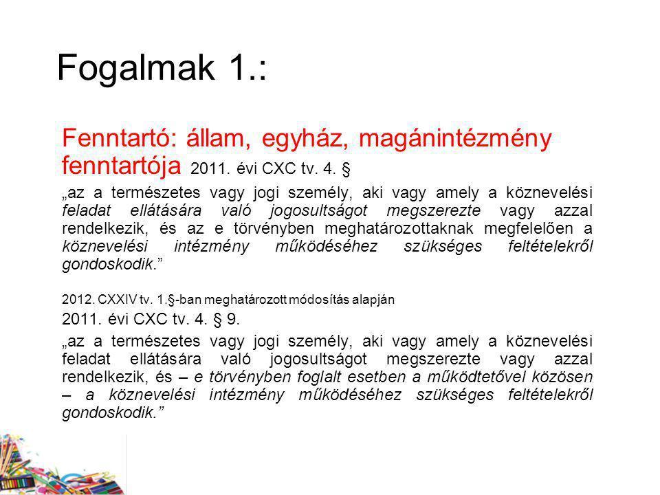 """Fogalmak 1.: Fenntartó: állam, egyház, magánintézmény fenntartója 2011. évi CXC tv. 4. § """"az a természetes vagy jogi személy, aki vagy amely a közneve"""
