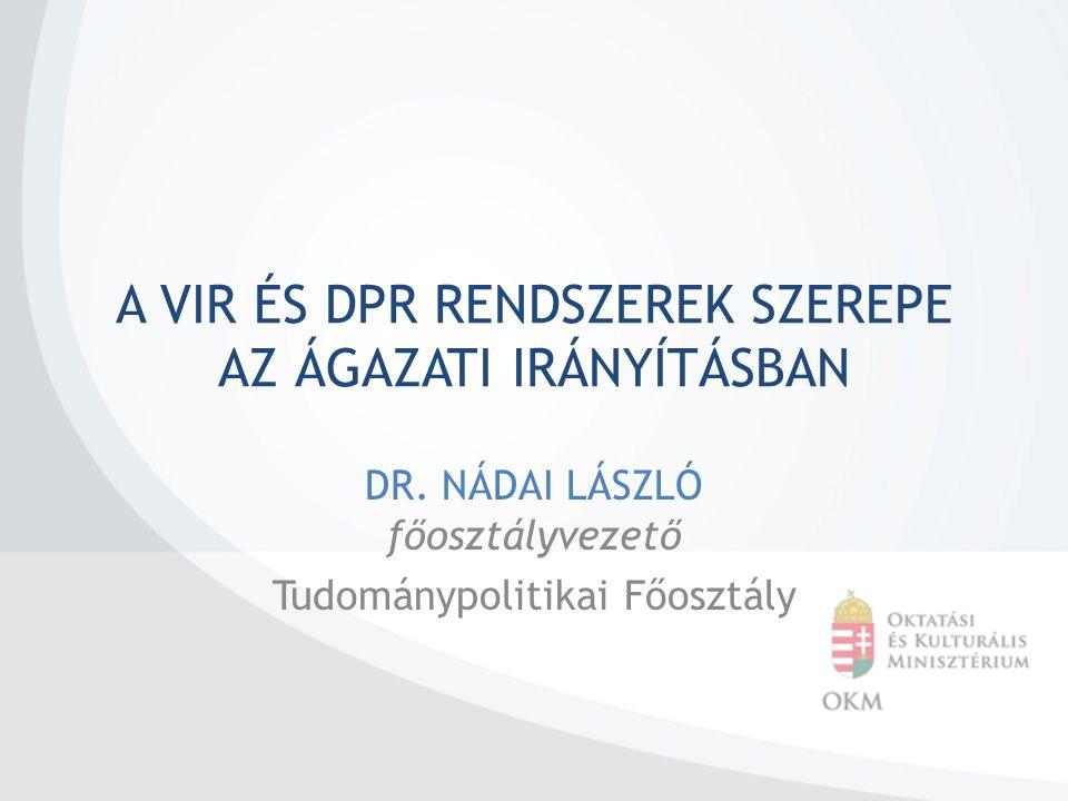 A VIR ÉS DPR RENDSZEREK SZEREPE AZ ÁGAZATI IRÁNYÍTÁSBAN DR. NÁDAI LÁSZLÓ főosztályvezető Tudománypolitikai Főosztály
