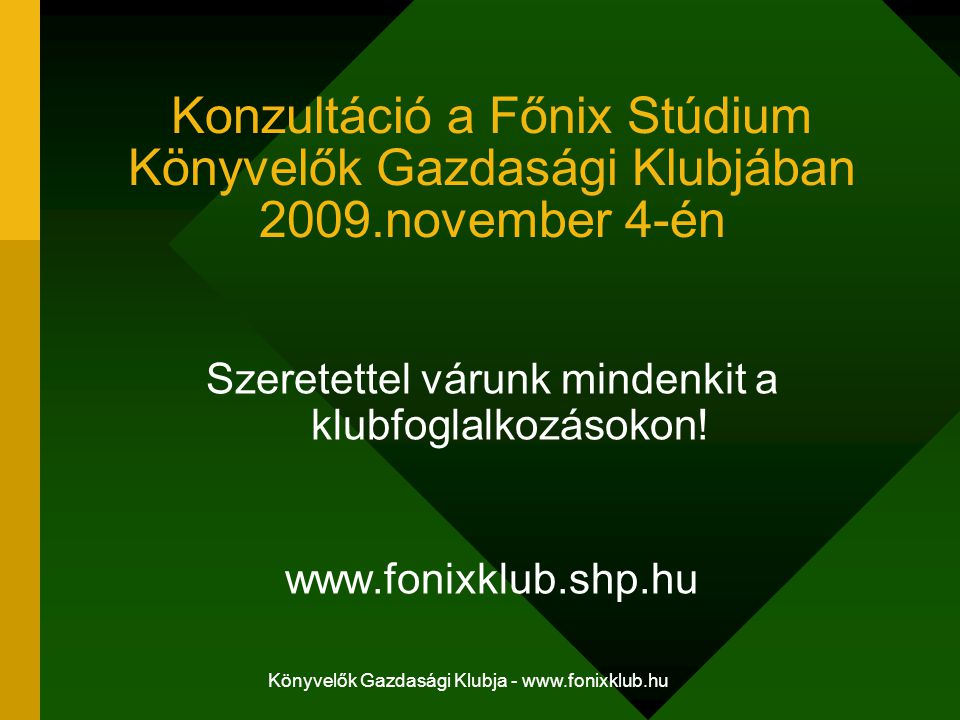 Könyvelők Gazdasági Klubja - www.fonixklub.hu Konzultáció a Főnix Stúdium Könyvelők Gazdasági Klubjában 2009.november 4-én Szeretettel várunk mindenki