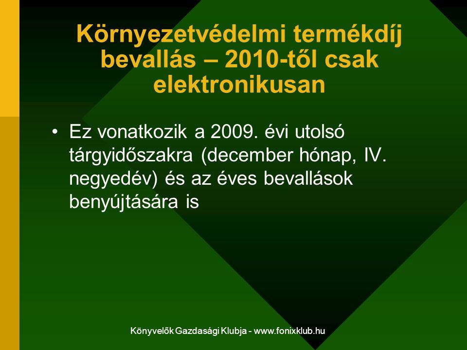 Könyvelők Gazdasági Klubja - www.fonixklub.hu Környezetvédelmi termékdíj bevallás – 2010-től csak elektronikusan Ez vonatkozik a 2009. évi utolsó tárg