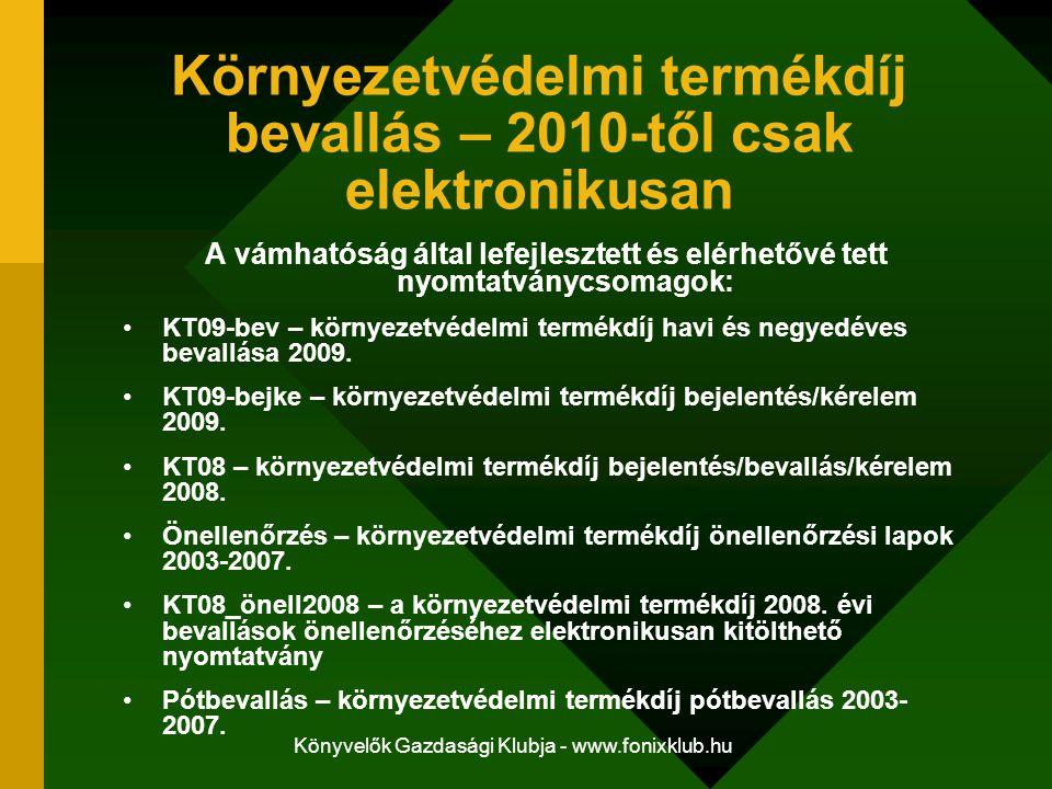 Könyvelők Gazdasági Klubja - www.fonixklub.hu Környezetvédelmi termékdíj bevallás – 2010-től csak elektronikusan A vámhatóság által lefejlesztett és elérhetővé tett nyomtatványcsomagok: KT09-bev – környezetvédelmi termékdíj havi és negyedéves bevallása 2009.