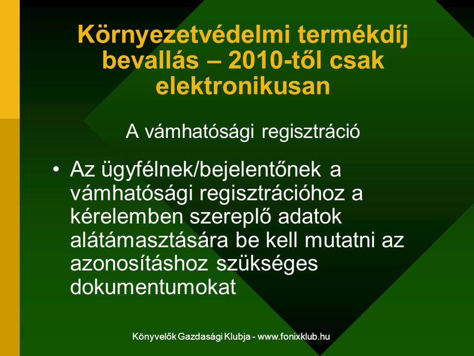 Könyvelők Gazdasági Klubja - www.fonixklub.hu Környezetvédelmi termékdíj bevallás – 2010-től csak elektronikusan A vámhatósági regisztráció Az ügyfélnek/bejelentőnek a vámhatósági regisztrációhoz a kérelemben szereplő adatok alátámasztására be kell mutatni az azonosításhoz szükséges dokumentumokat