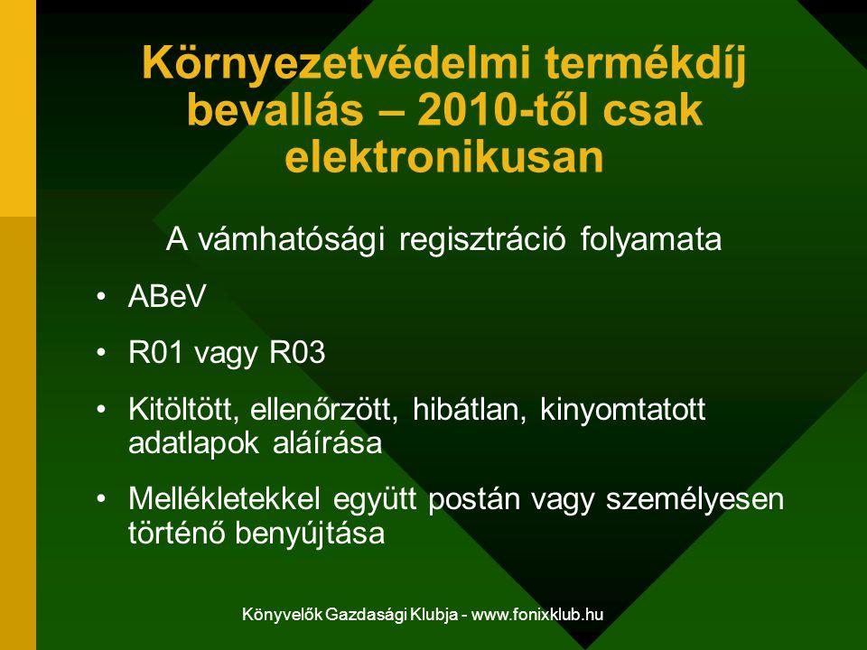 Könyvelők Gazdasági Klubja - www.fonixklub.hu Környezetvédelmi termékdíj bevallás – 2010-től csak elektronikusan A vámhatósági regisztráció folyamata ABeV R01 vagy R03 Kitöltött, ellenőrzött, hibátlan, kinyomtatott adatlapok aláírása Mellékletekkel együtt postán vagy személyesen történő benyújtása