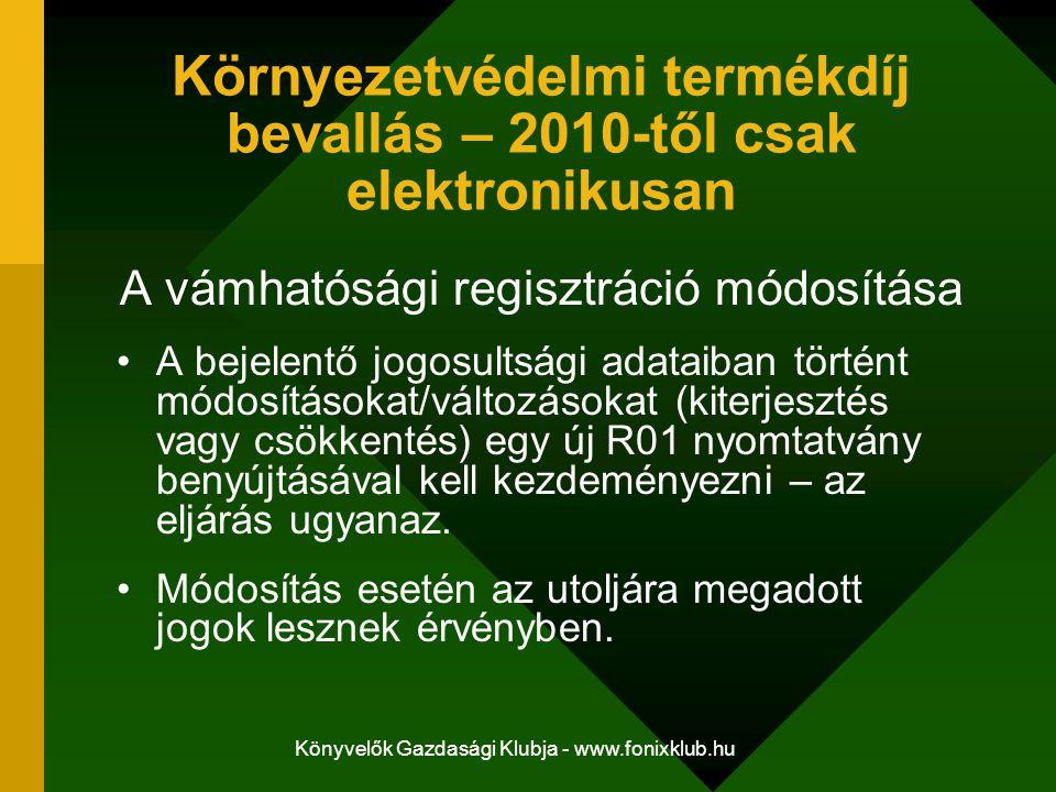 Könyvelők Gazdasági Klubja - www.fonixklub.hu Környezetvédelmi termékdíj bevallás – 2010-től csak elektronikusan A vámhatósági regisztráció módosítása