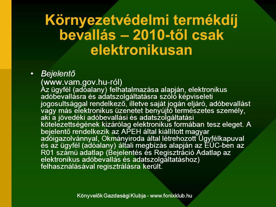 Könyvelők Gazdasági Klubja - www.fonixklub.hu Környezetvédelmi termékdíj bevallás – 2010-től csak elektronikusan Bejelentő (www.vam.gov.hu-ról) Az ügyfél (adóalany) felhatalmazása alapján, elektronikus adóbevallásra és adatszolgáltatásra szóló képviseleti jogosultsággal rendelkező, illetve saját jogán eljáró, adóbevallást vagy más elektronikus üzenetet benyújtó természetes személy, aki a jövedéki adóbevallási és adatszolgáltatási kötelezettségének kizárólag elektronikus formában tesz eleget.