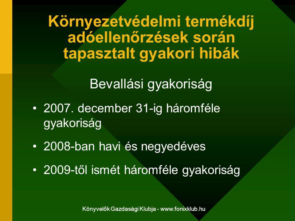 Könyvelők Gazdasági Klubja - www.fonixklub.hu Környezetvédelmi termékdíj adóellenőrzések során tapasztalt gyakori hibák Bevallási gyakoriság 2007. dec