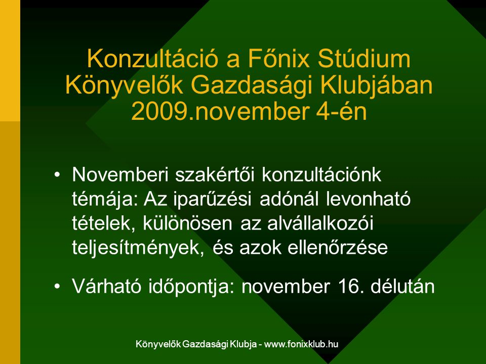 Könyvelők Gazdasági Klubja - www.fonixklub.hu Konzultáció a Főnix Stúdium Könyvelők Gazdasági Klubjában 2009.november 4-én Novemberi szakértői konzultációnk témája: Az iparűzési adónál levonható tételek, különösen az alvállalkozói teljesítmények, és azok ellenőrzése Várható időpontja: november 16.