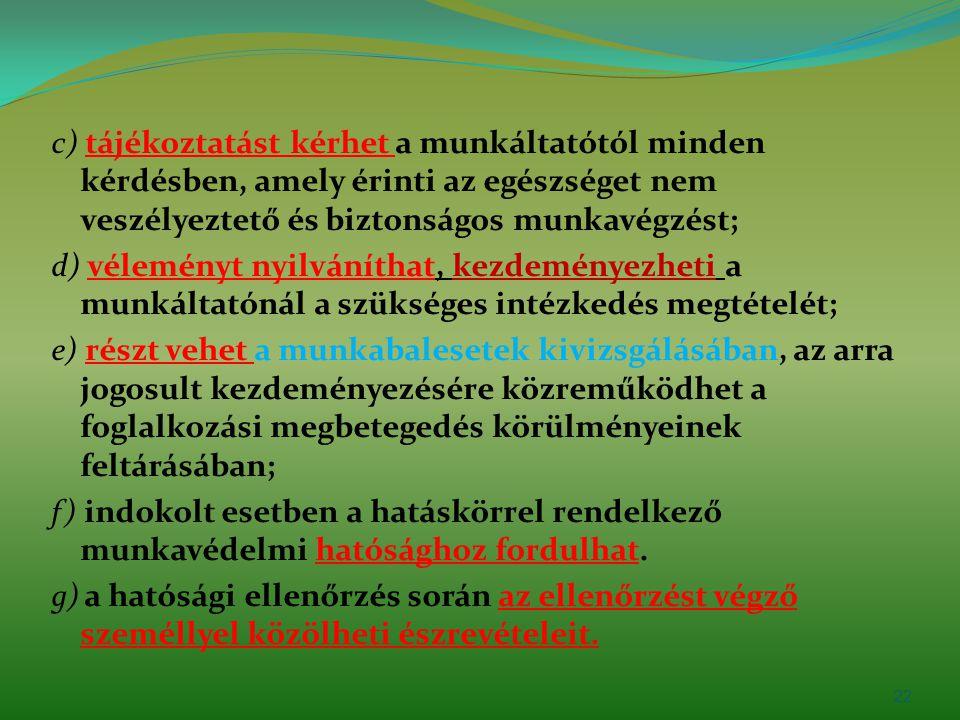 c) tájékoztatást kérhet a munkáltatótól minden kérdésben, amely érinti az egészséget nem veszélyeztető és biztonságos munkavégzést; d) véleményt nyilv