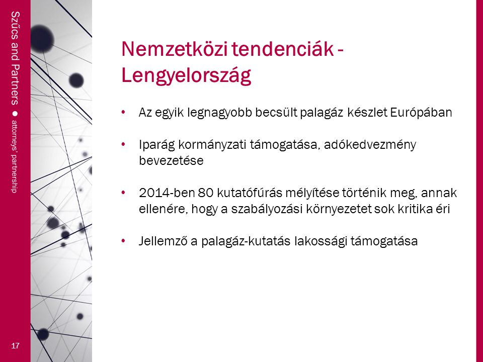 Nemzetközi tendenciák - Lengyelország 17 Az egyik legnagyobb becsült palagáz készlet Európában Iparág kormányzati támogatása, adókedvezmény bevezetése 2014-ben 80 kutatófúrás mélyítése történik meg, annak ellenére, hogy a szabályozási környezetet sok kritika éri Jellemző a palagáz-kutatás lakossági támogatása
