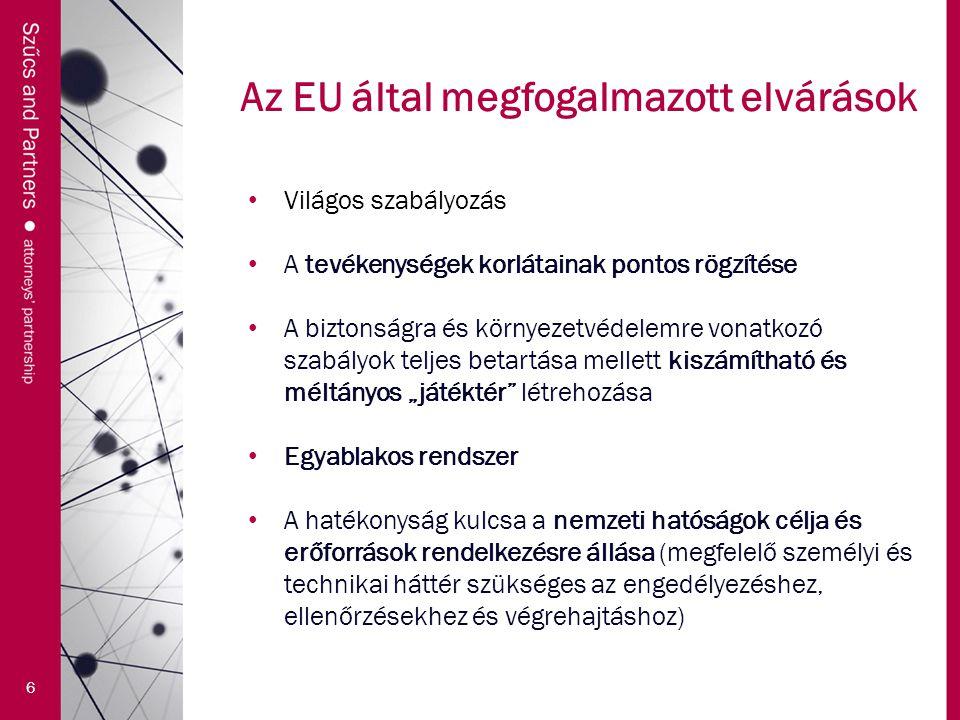 """Az EU által megfogalmazott elvárások 6 Világos szabályozás A tevékenységek korlátainak pontos rögzítése A biztonságra és környezetvédelemre vonatkozó szabályok teljes betartása mellett kiszámítható és méltányos """"játéktér létrehozása Egyablakos rendszer A hatékonyság kulcsa a nemzeti hatóságok célja és erőforrások rendelkezésre állása (megfelelő személyi és technikai háttér szükséges az engedélyezéshez, ellenőrzésekhez és végrehajtáshoz)"""