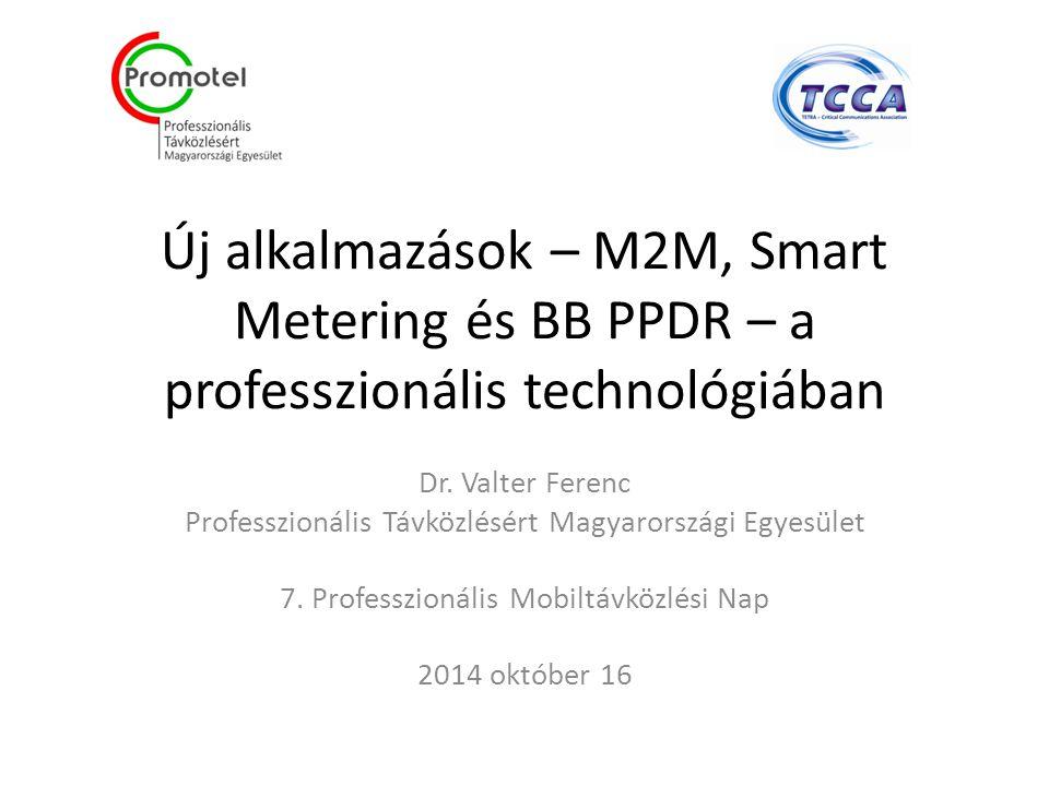 Új alkalmazások – M2M, Smart Metering és BB PPDR – a professzionális technológiában Dr.
