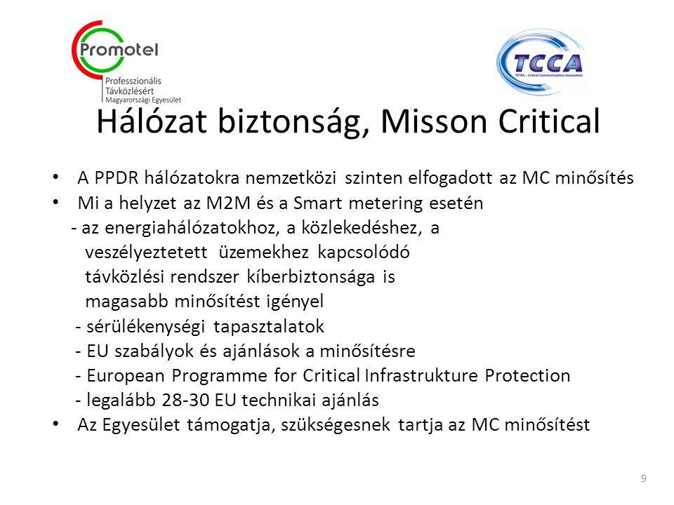 Hálózat biztonság, Misson Critical A PPDR hálózatokra nemzetközi szinten elfogadott az MC minősítés Mi a helyzet az M2M és a Smart metering esetén - az energiahálózatokhoz, a közlekedéshez, a veszélyeztetett üzemekhez kapcsolódó távközlési rendszer kíberbiztonsága is magasabb minősítést igényel - sérülékenységi tapasztalatok - EU szabályok és ajánlások a minősítésre - European Programme for Critical Infrastrukture Protection - legalább 28-30 EU technikai ajánlás Az Egyesület támogatja, szükségesnek tartja az MC minősítést 9