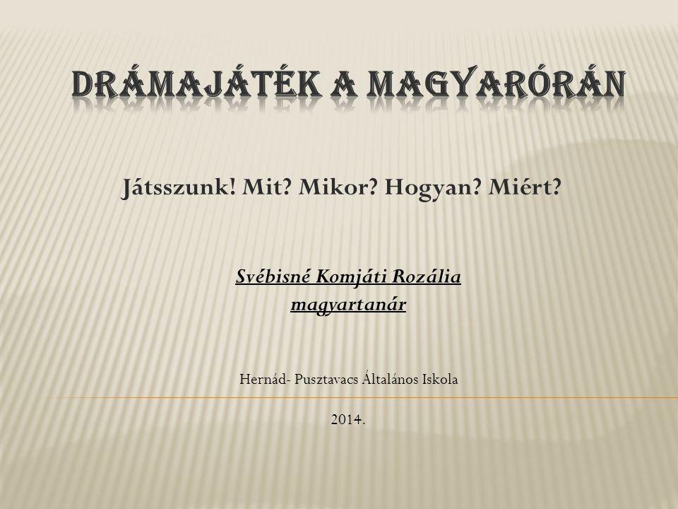 Játsszunk! Mit? Mikor? Hogyan? Miért? Svébisné Komjáti Rozália magyartanár Hernád- Pusztavacs Általános Iskola 2014.